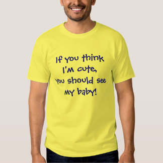 If you think I'm cute, you should see my baby! Tees
