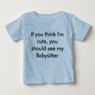 If you think I'm cute, you should see my Babysi... Baby T-Shirt