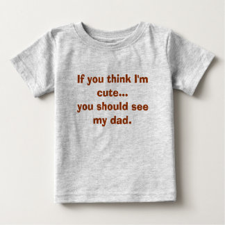 If you think I'm cute...you should see my dad. T Shirts