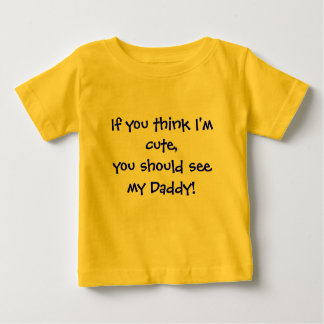 If you think I'm cute,you should see my Daddy! Baby T-Shirt
