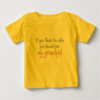 If You Think I'm Cute You Should See My Grandpa! Baby T-Shirt