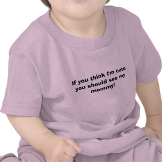 If you think I'm cute you should see my mommy! Shirt