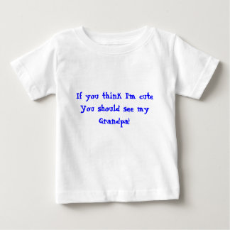 If you think I'm cuteYou should see my Grandpa! Infant T-Shirt