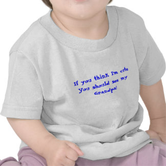 If you think I'm cuteYou should see my Grandpa! T Shirts