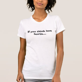 If you think love hurts...Hedgehog T-Shirt