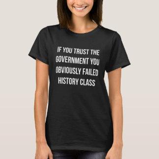 If You Trust the Government You Failed History Cla T-Shirt