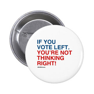 IF YOU VOTE LEFT YOU'RE NOT THINKING RIGHT 6 CM ROUND BADGE