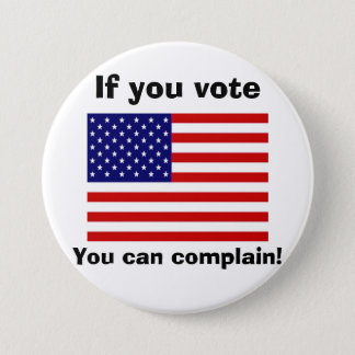 If you vote you can complain! 7.5 cm round badge