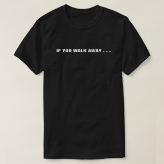 if you walk away . . . i'll walk away. T-Shirt