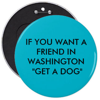 "IF YOU WANT A FRIEND IN WASHINGTON ""GET A DOG"" 6 CM ROUND BADGE"