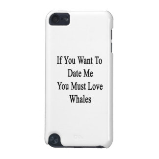 If You Want To Date Me You Must Love Whales iPod Touch (5th Generation) Covers