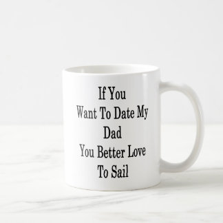If You Want To Date My Dad You Better Love To Sail Coffee Mug