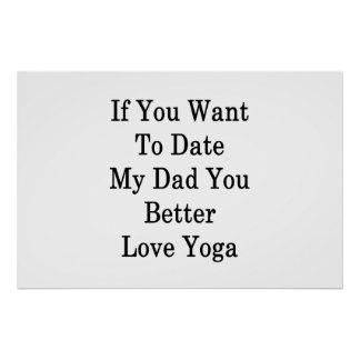 If You Want To Date My Dad You Better Love Yoga Poster