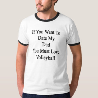 If You Want To Date My Dad You Must Love Volleybal T-Shirt