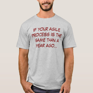 If your agile process IS the same than to year ago T-Shirt
