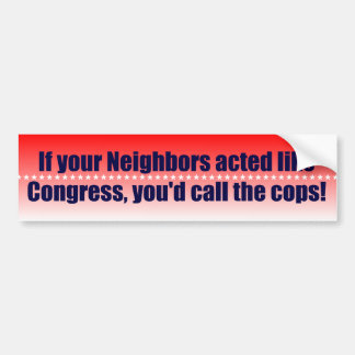 If your neighbors acted like Congress... Bumper Sticker