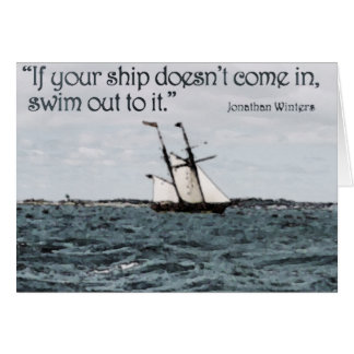 If your ship doesn't come in, swim out to it. card