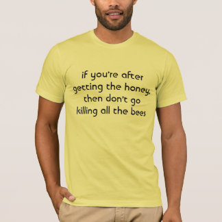 if you're after getting the honey, then don't g... T-Shirt