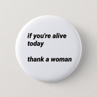 """""""if you're alive today,thank a woman"""" pin"""