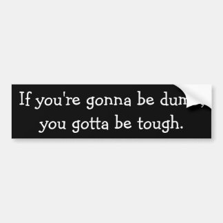 If you're gonna be dumb,you gotta be tough. bumper sticker