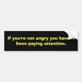 If you're not angry you haven't been paying att... bumper sticker