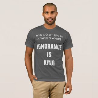 Ignorance Is King T-Shirt