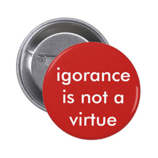 ignorance is not a virtue 6 cm round badge