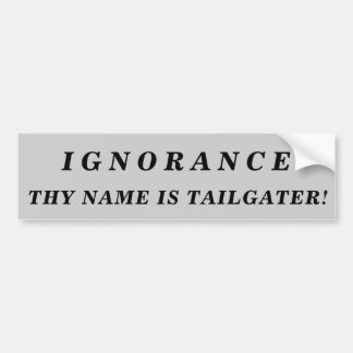 Ignorance Thy Name Is Tailgater! Bumper Sticker