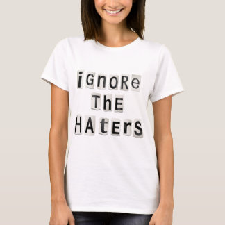 Ignore the haters. T-Shirt