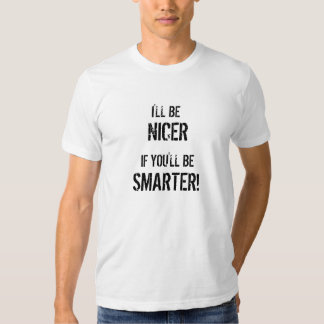 I'LL BE, IF YOU'LL BE , SMARTER!, NICER TEE SHIRT