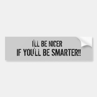 I'LL BE NICER, IF YOU'LL BE SMARTER!! BUMPER STICKER
