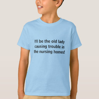 I'll be the old lady causing trouble in the nur... tee shirt