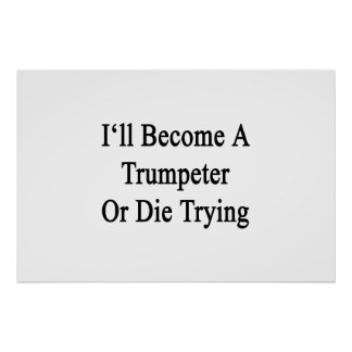 I'll Become A Trumpeter Or Die Trying Print