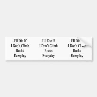 I'll Die If I Don't Climb Rocks Everyday Bumper Stickers