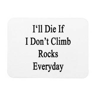 I'll Die If I Don't Climb Rocks Everyday Rectangular Magnets