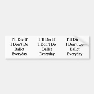 I'll Die If I Don't Do Ballet Everyday Bumper Stickers