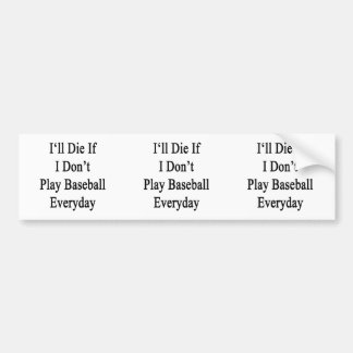 I'll Die If I Don't Play Baseball Everyday Bumper Stickers
