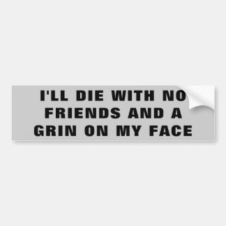 I'll Die With No Friends and A Grin On My Face Bumper Sticker