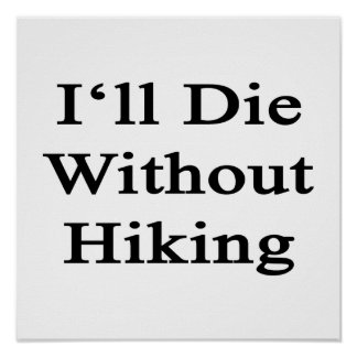 I'll Die Without Hiking Posters