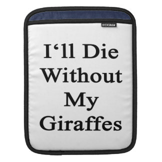 I'll Die Without My Giraffes iPad Sleeve