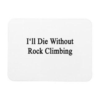 I'll Die Without Rock Climbing Magnet