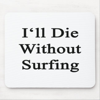 I'll Die Without Surfing Mouse Pad