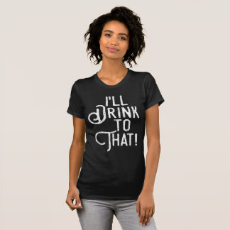 I'll Drink to That | Comical Party Humor Drinking T-Shirt
