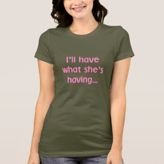 I'll Have What She's Having T-Shirt