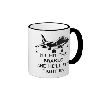 I'LL HIT THE BRAKES AND HE'LL FLY RIGHT BY COFFEE MUG
