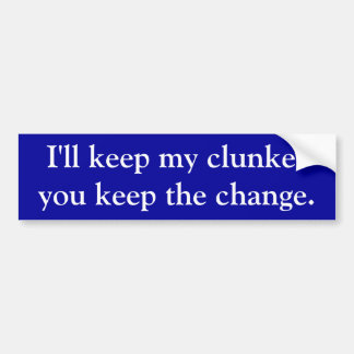 I'll keep my clunker, you keep the change. bumper sticker