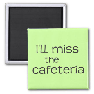 I'll Miss the Cafeteria - Funny Saying Magnet
