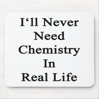 I'll Never Need Chemistry In Real Life Mousepad