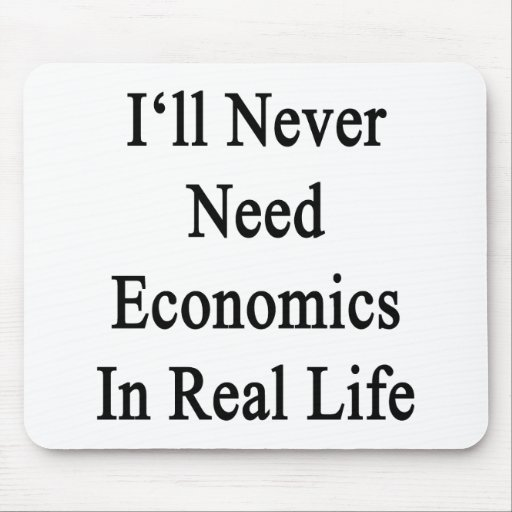 I'll Never Need Economics In Real Life Mouse Pads