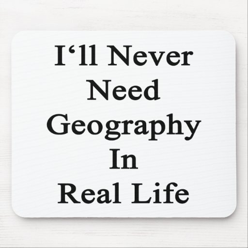 I'll Never Need Geography In Real Life Mouse Pads